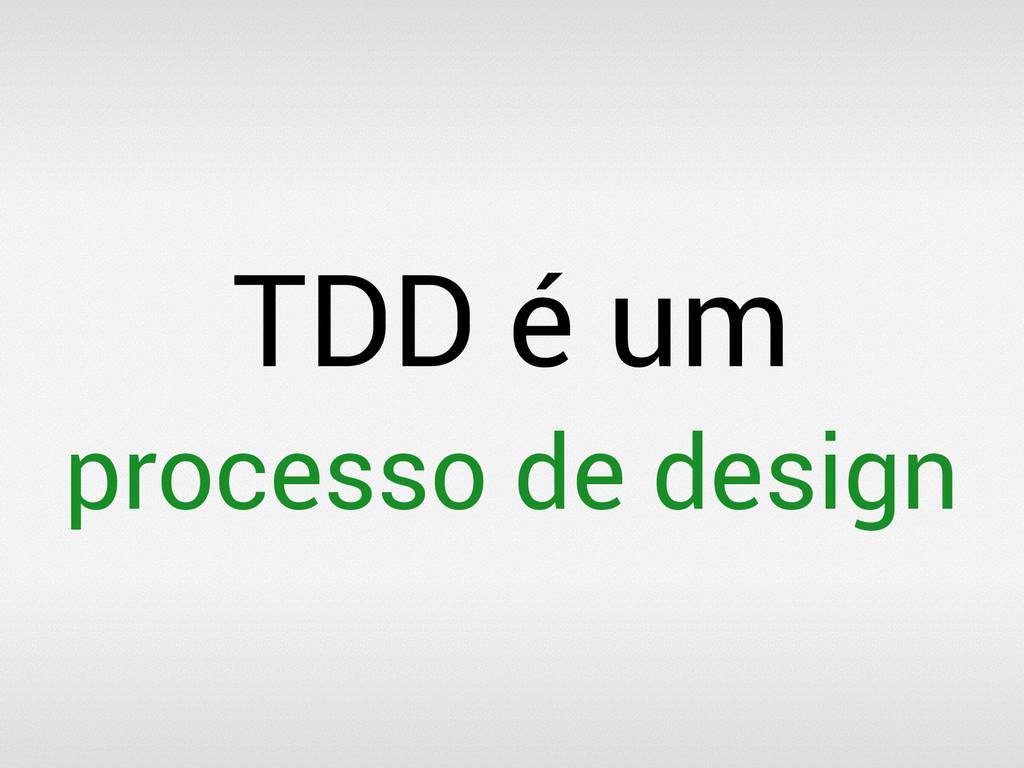 TDD é um processo de design