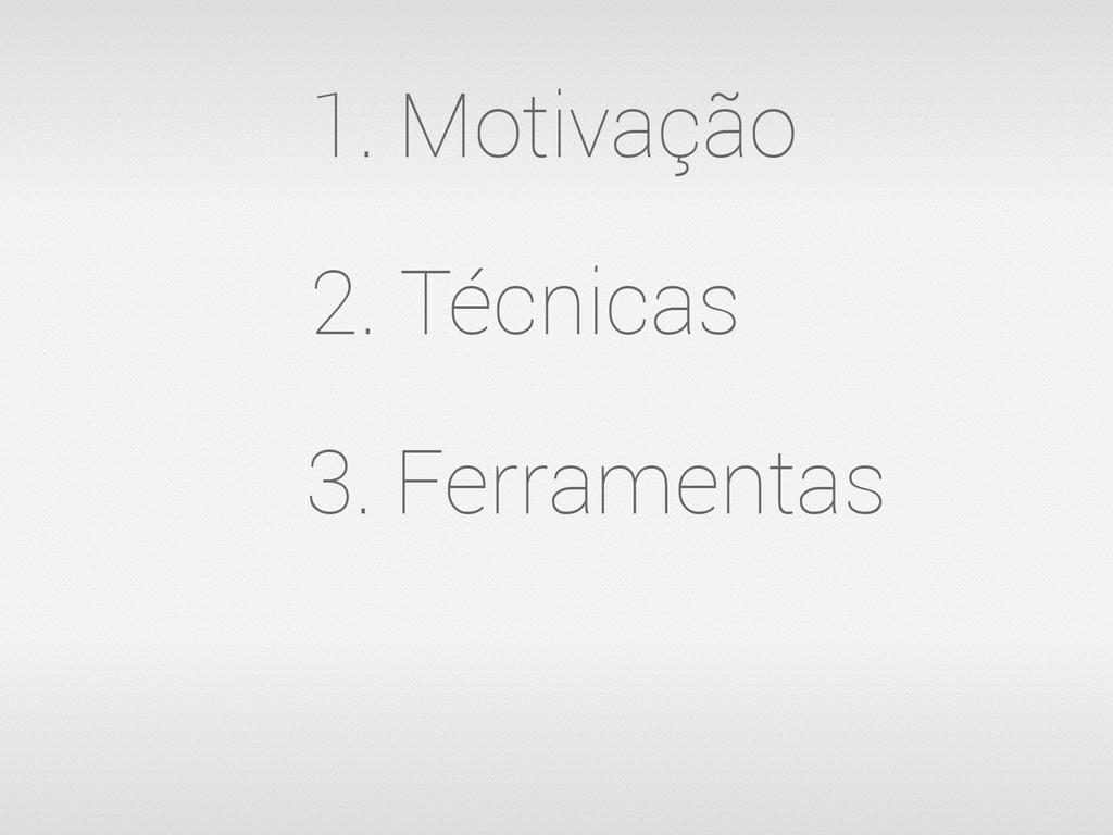 2. Técnicas 3. Ferramentas 1. Motivação