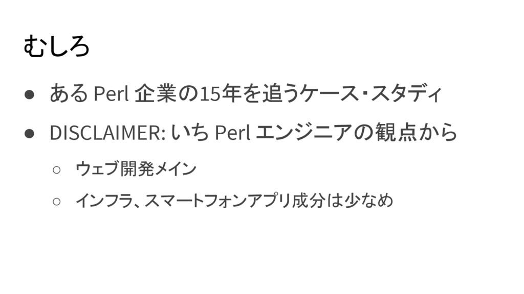 むしろ ● ある Perl 企業の15年を追うケース・スタディ ● DISCLAIMER: い...