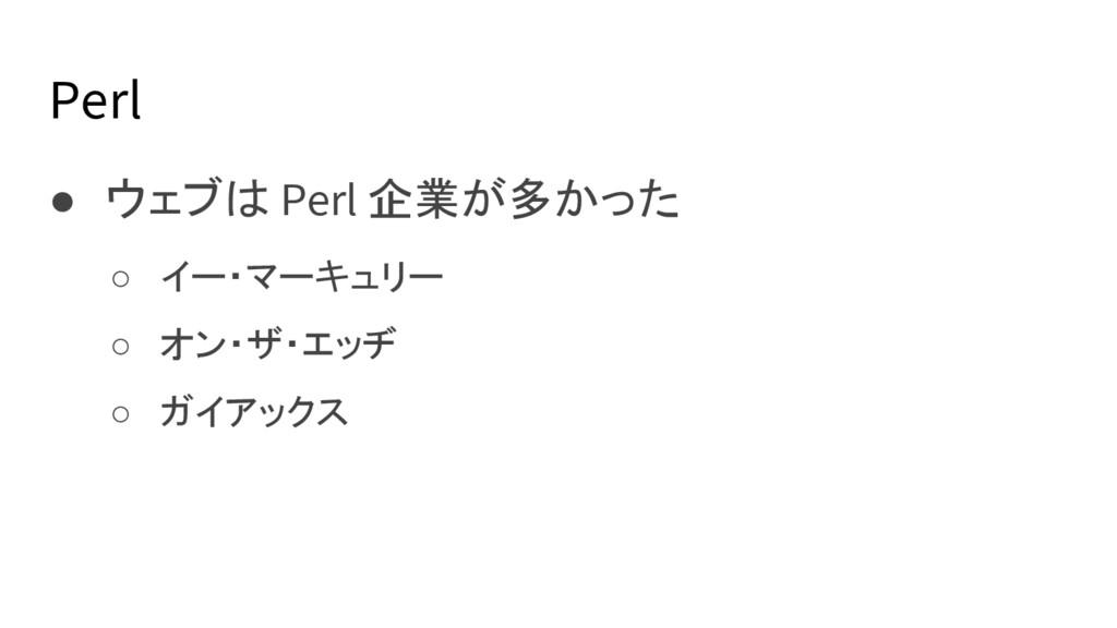 Perl ● ウェブは Perl 企業が多かった ○ イー・マーキュリー ○ オン・ザ・エッヂ...