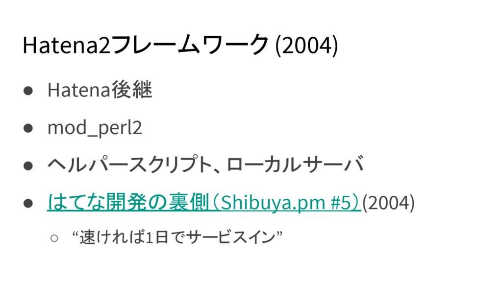 Hatena2フレームワーク (2004) ● Hatena後継 ● mod_perl2 ● ...