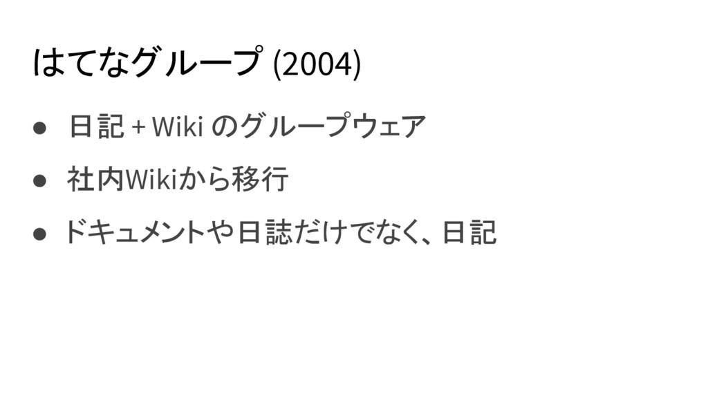 はてなグループ (2004) ● 日記 + Wiki のグループウェア ● 社内Wikiから移...