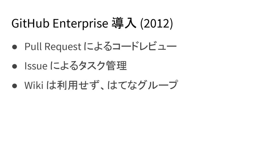 GitHub Enterprise 導入 (2012) ● Pull Request によるコ...