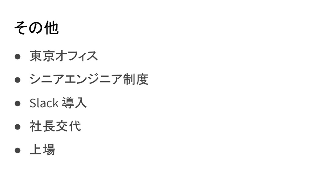 その他 ● 東京オフィス ● シニアエンジニア制度 ● Slack 導入 ● 社長交代 ● 上場