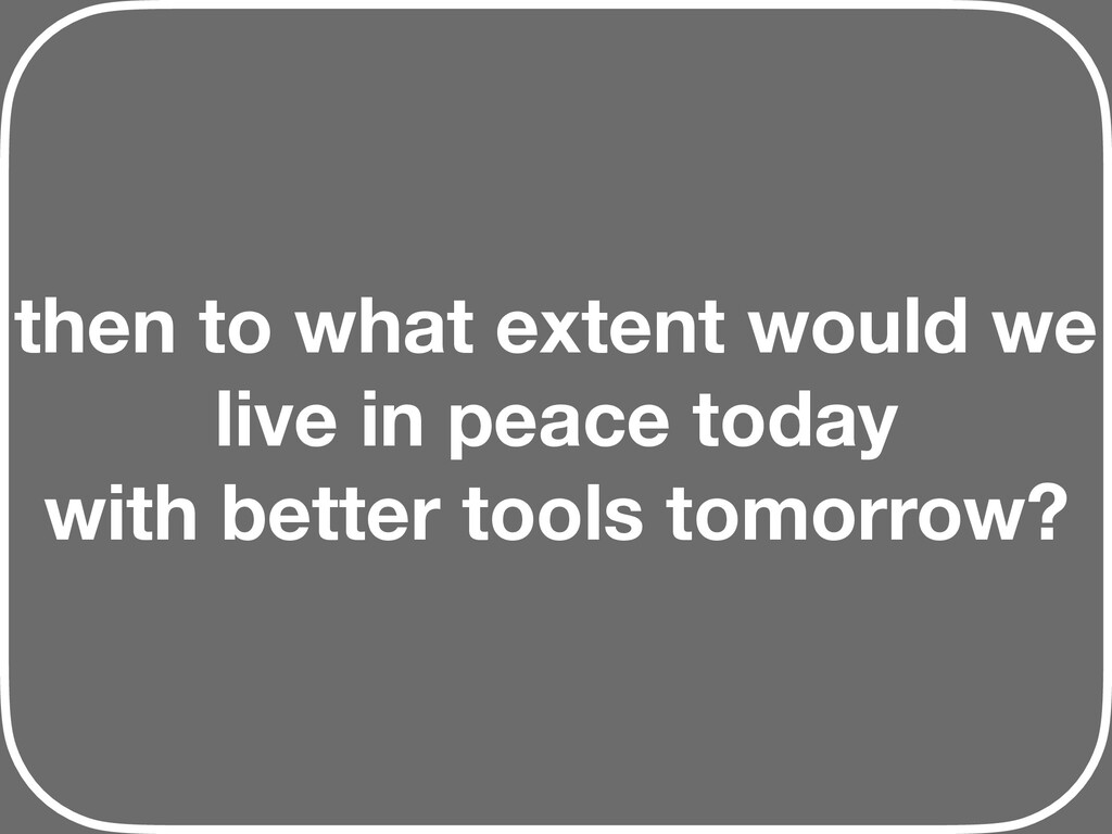then to what extent would we live in peace toda...