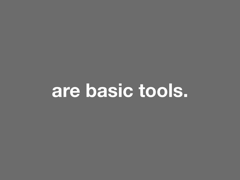 are basic tools.