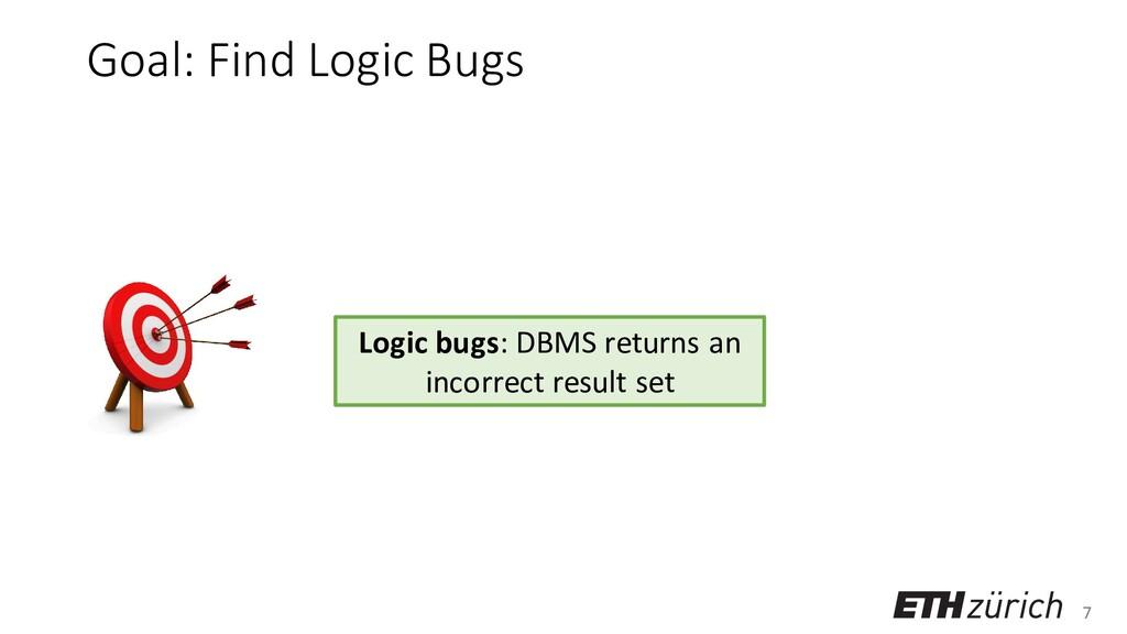 7 Goal: Find Logic Bugs Logic bugs: DBMS return...