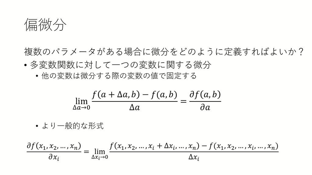 偏微分 複数のパラメータがある場合に微分をどのように定義すればよいか? • 多変数関数に対して...