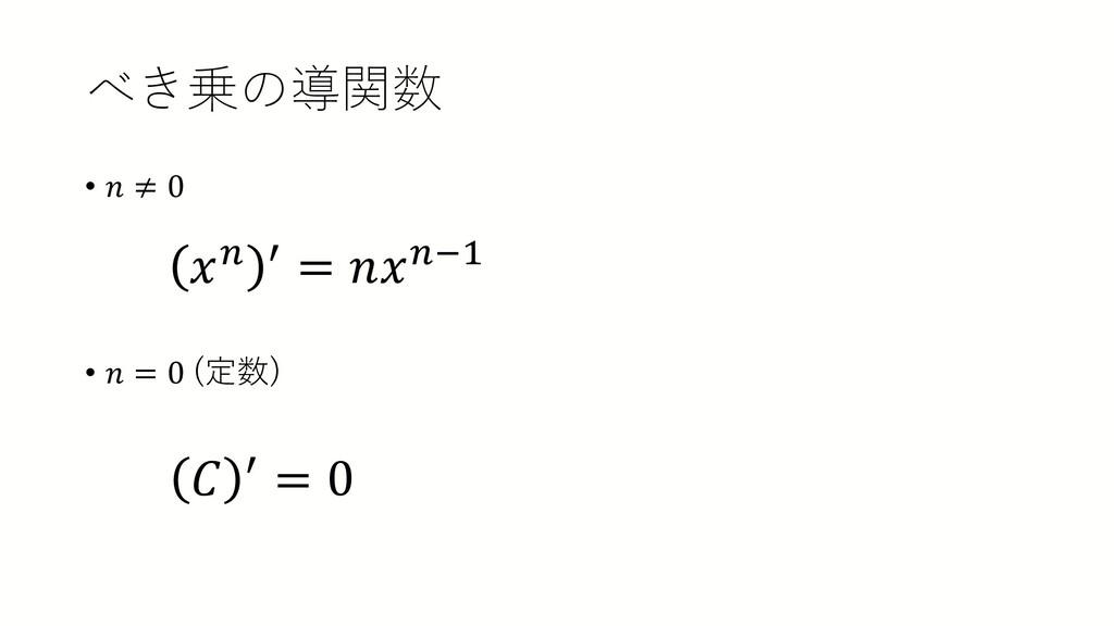 べき乗の導関数 • 𝑛𝑛 ≠ 0 • 𝑛𝑛 = 0 (定数) 𝑥𝑥𝑛𝑛 ′ = 𝑛𝑛𝑥𝑥𝑛𝑛−...