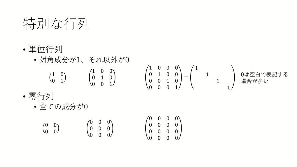 特別な行列 • 単位行列 • 対角成分が1、それ以外が0 • 零行列 • 全ての成分が0 1 ...