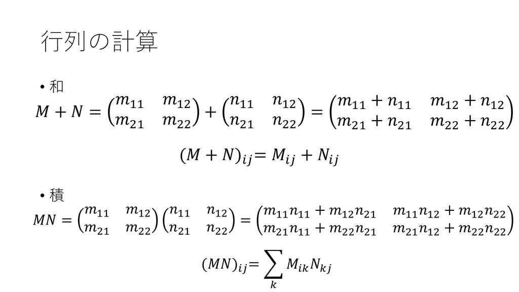 行列の計算 • 和 • 積 𝑀𝑀 + 𝑁𝑁 = 𝑚𝑚11 𝑚𝑚12 𝑚𝑚21 𝑚𝑚22 + 𝑛...