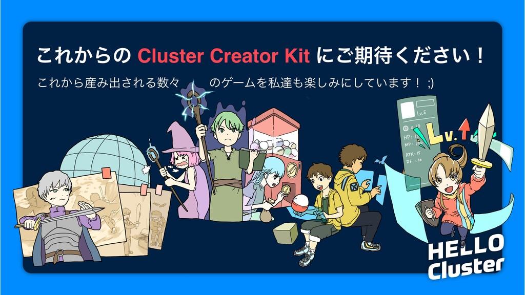 ͜Ε͔Βͷ Cluster Creator Kit ʹ͝ظ͍ͩ͘͞ʂ ͜Ε͔ΒΈग़͞ΕΔ...