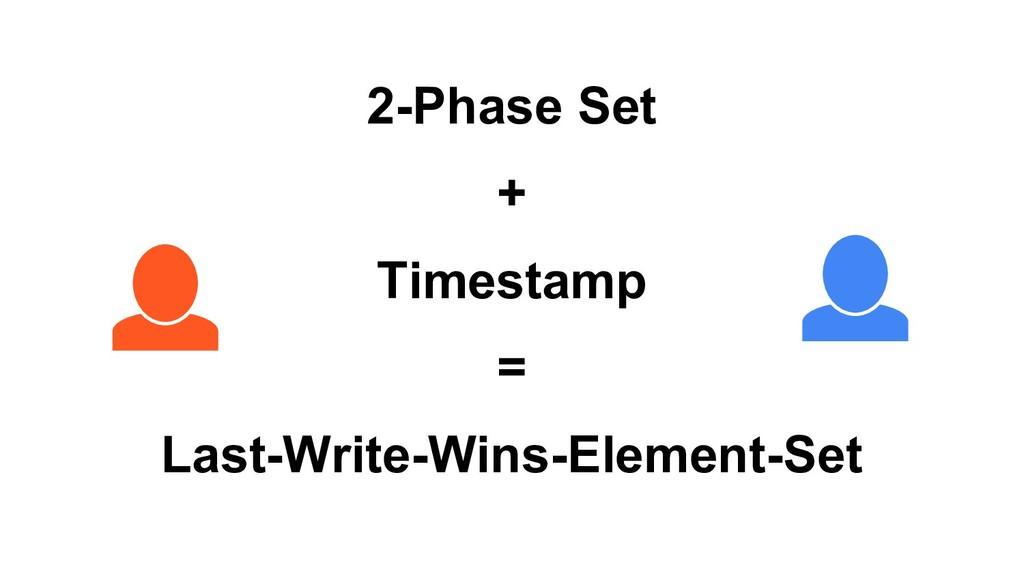 2-Phase Set + Timestamp = Last-Write-Wins-Eleme...