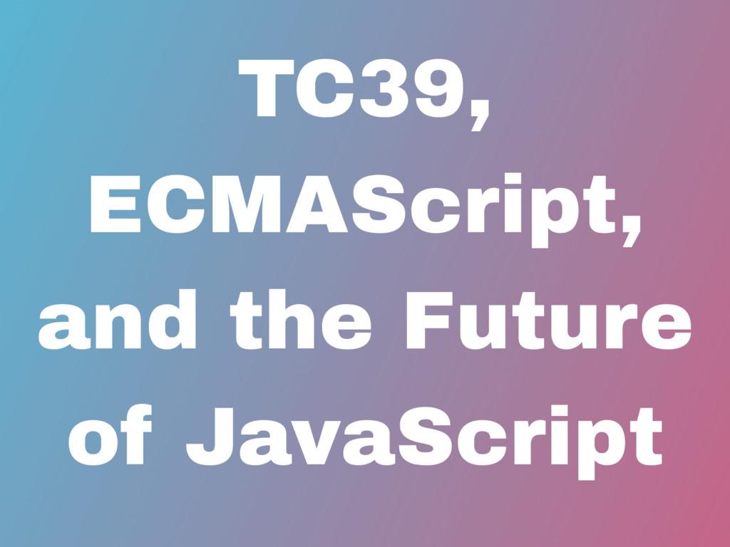 TC39, ECMAScript, and the Future of JavaScript
