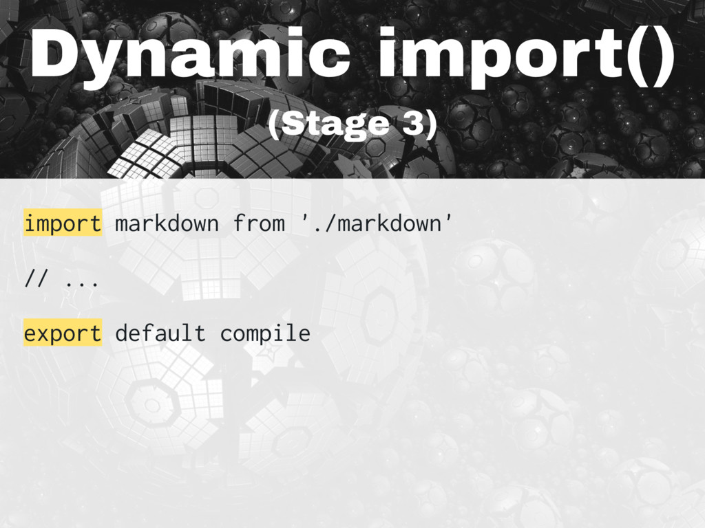 Dynamic import() (Stage 3) import markdown from...