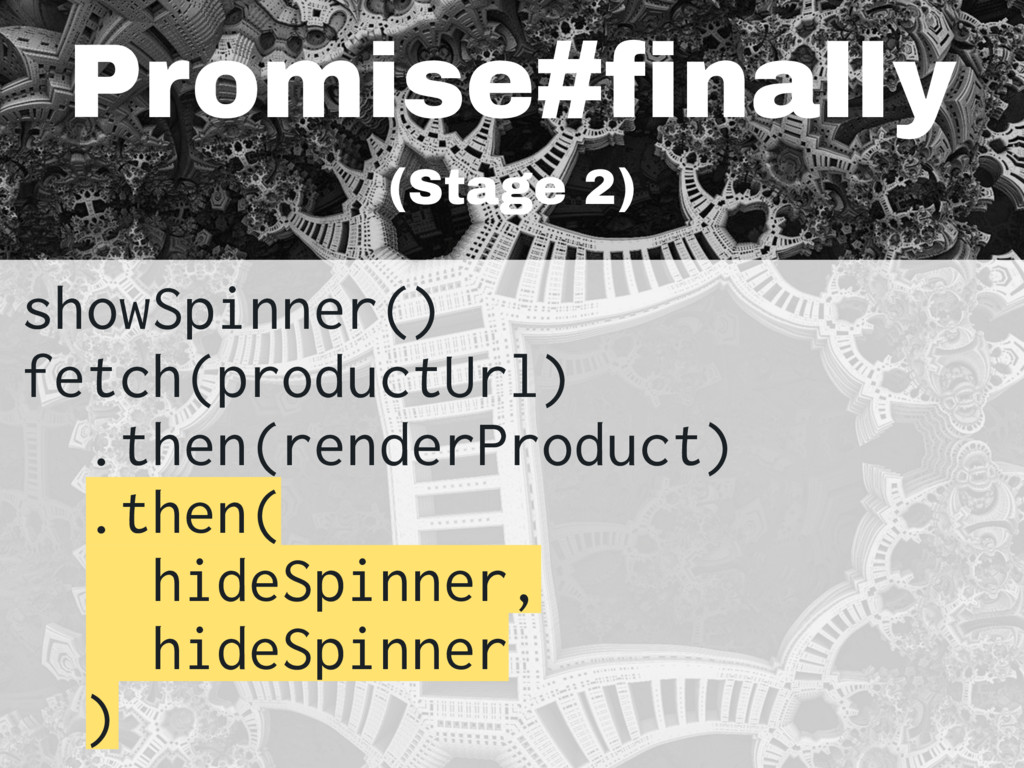 Promise#finally (Stage 2) showSpinner() fetch(p...