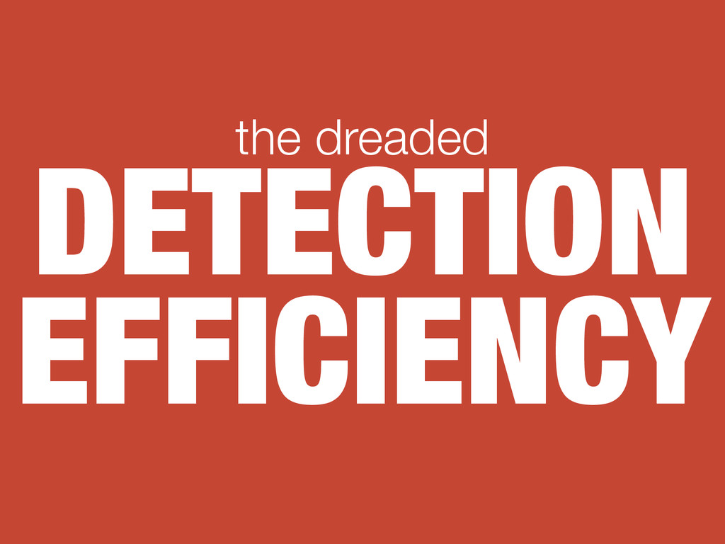DETECTION EFFICIENCY the dreaded