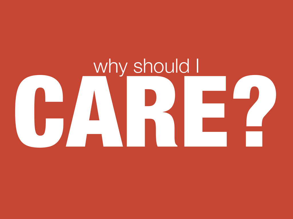 CARE? why should I