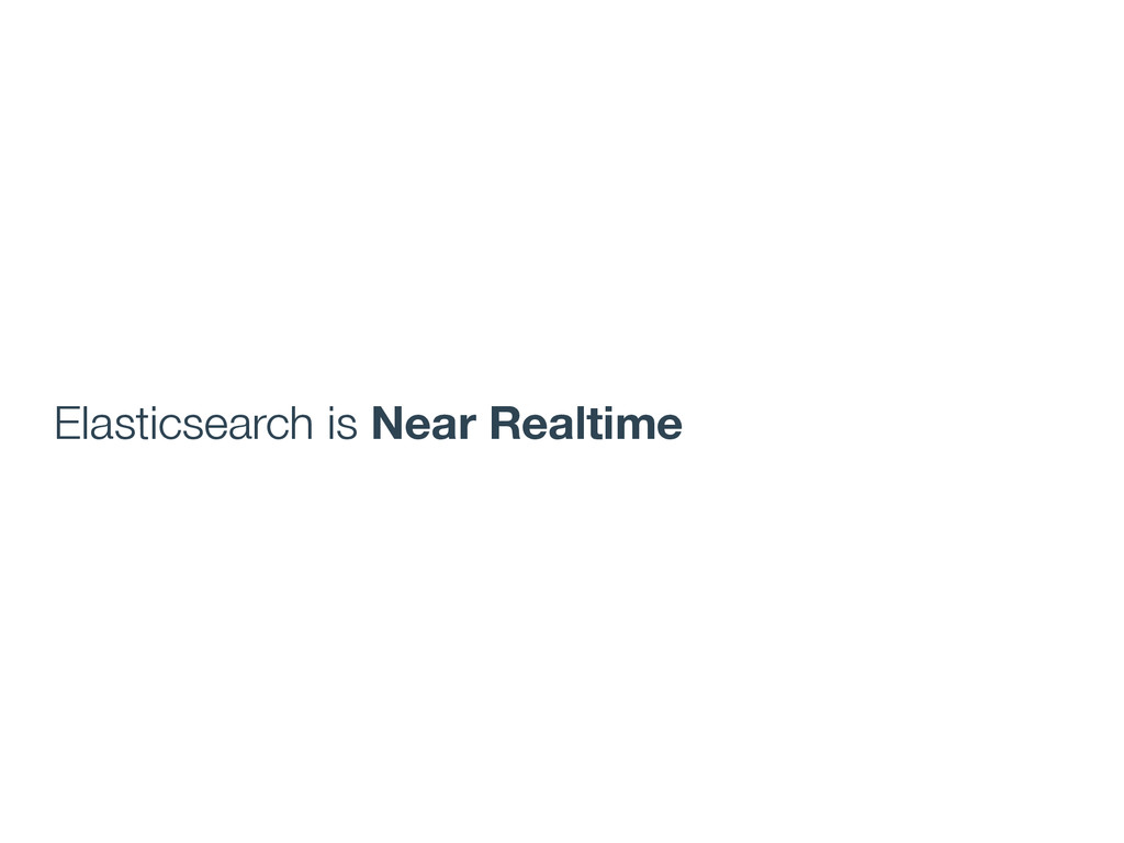 Elasticsearch is Near Realtime