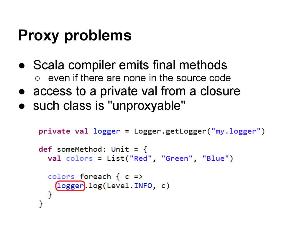 Proxy problems ● Scala compiler emits final met...