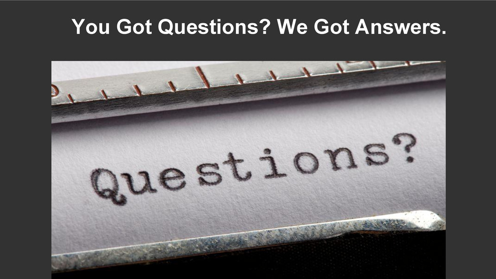 You Got Questions? We Got Answers.