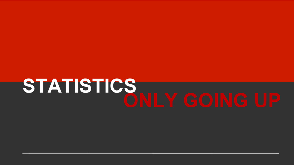 STATISTICS ONLY GOING UP
