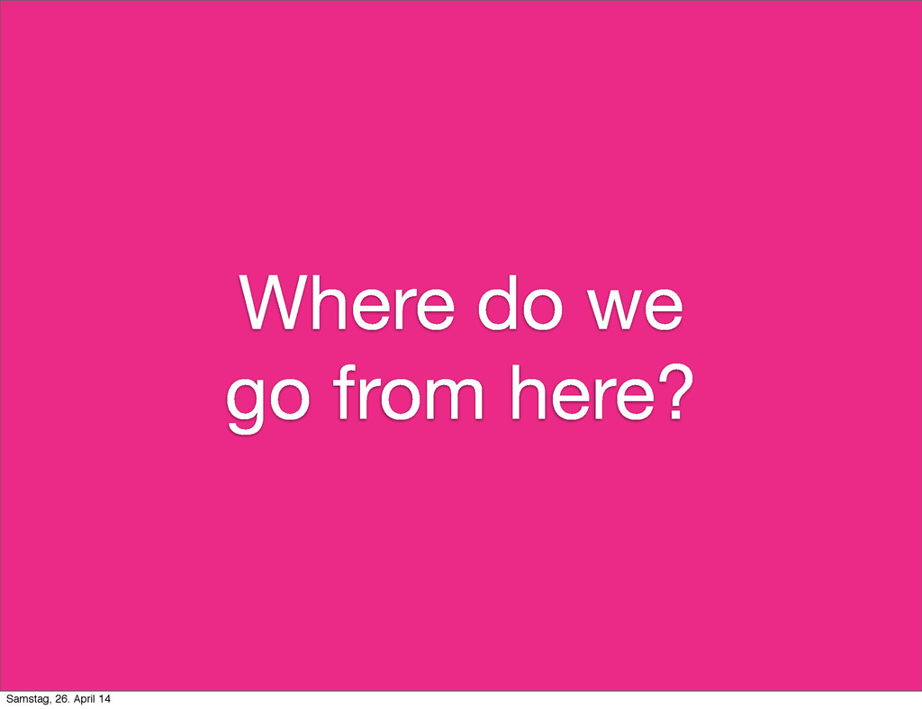 Where do we go from here? Samstag, 26. April 14