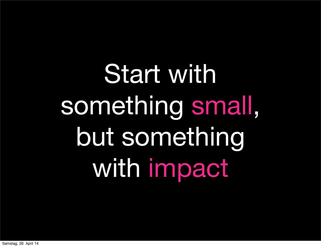 Start with something small, but something with ...