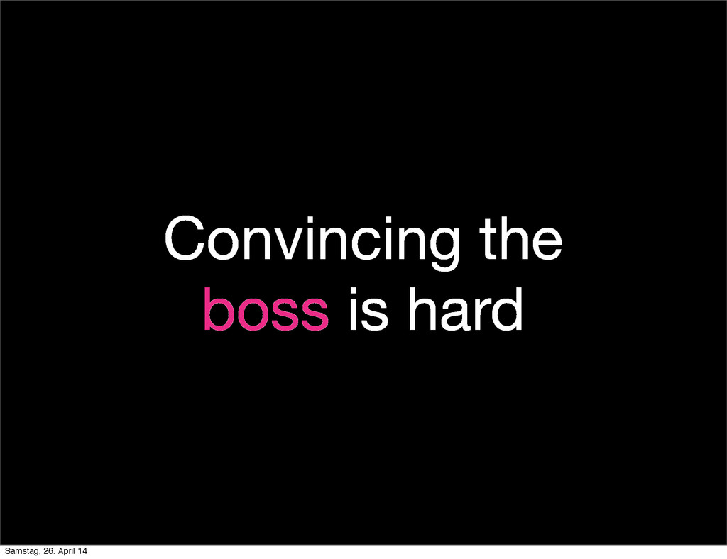 Convincing the boss is hard Samstag, 26. April ...