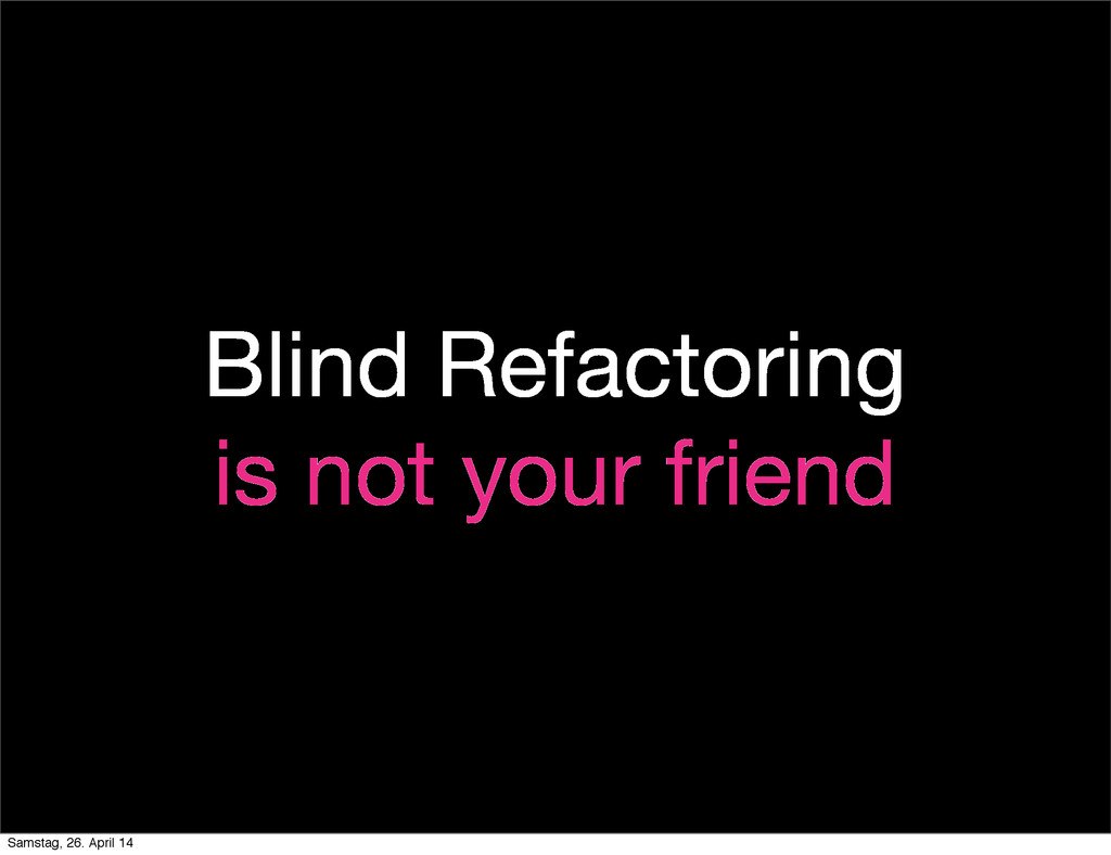 Blind Refactoring is not your friend Samstag, 2...