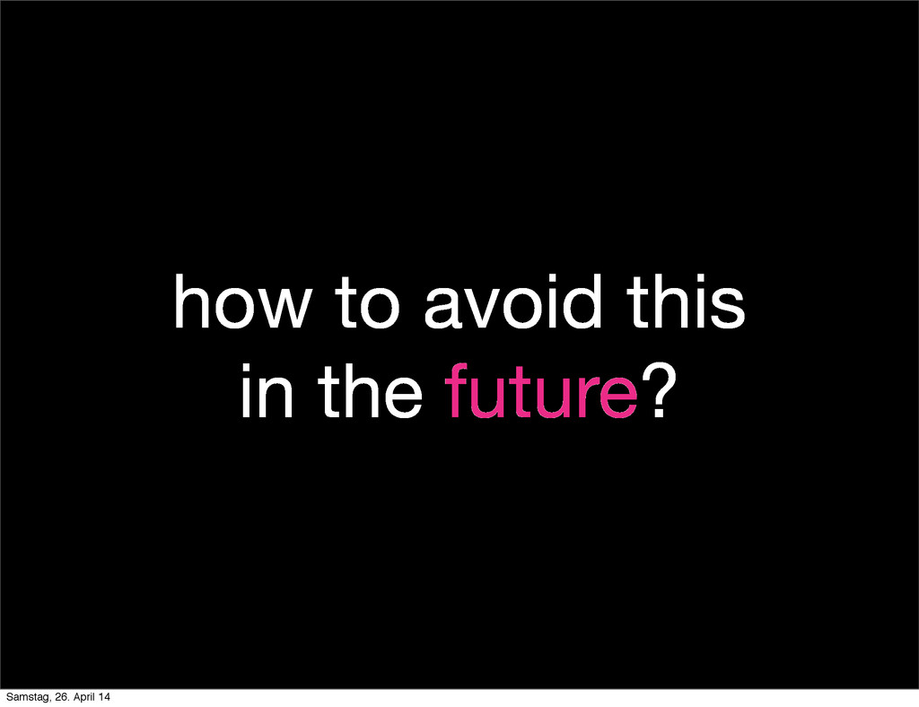 how to avoid this in the future? Samstag, 26. A...