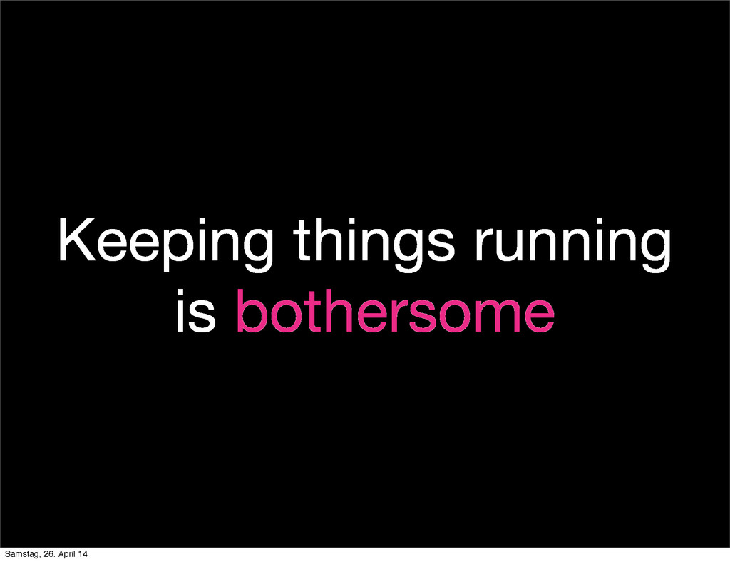 Keeping things running is bothersome Samstag, 2...