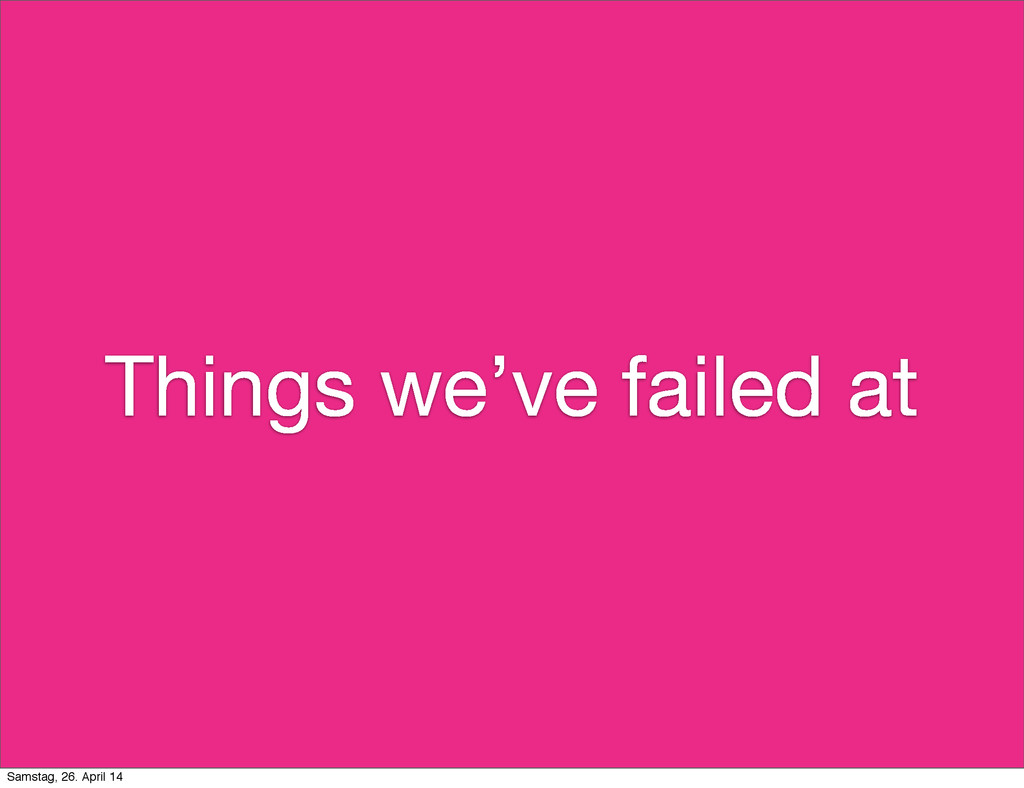 Things we've failed at Samstag, 26. April 14
