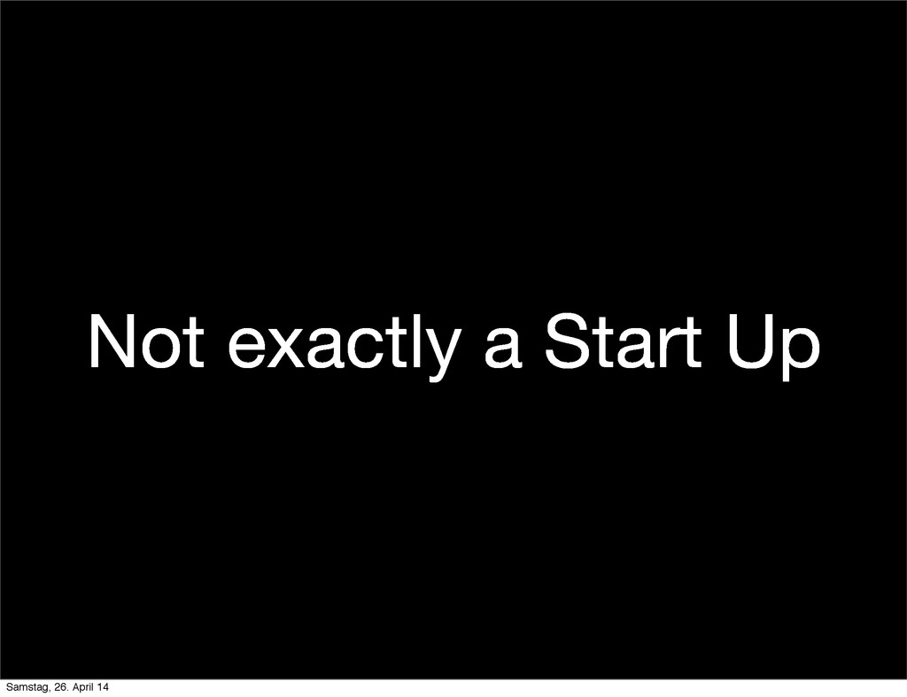 Not exactly a Start Up Samstag, 26. April 14