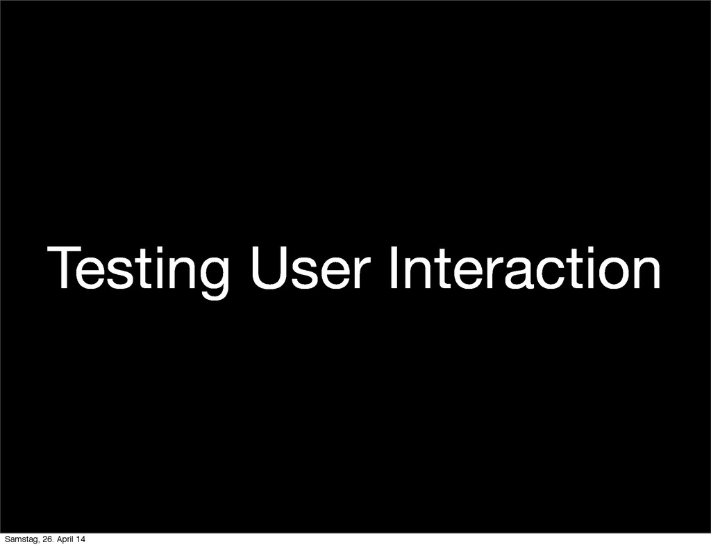 Testing User Interaction Samstag, 26. April 14