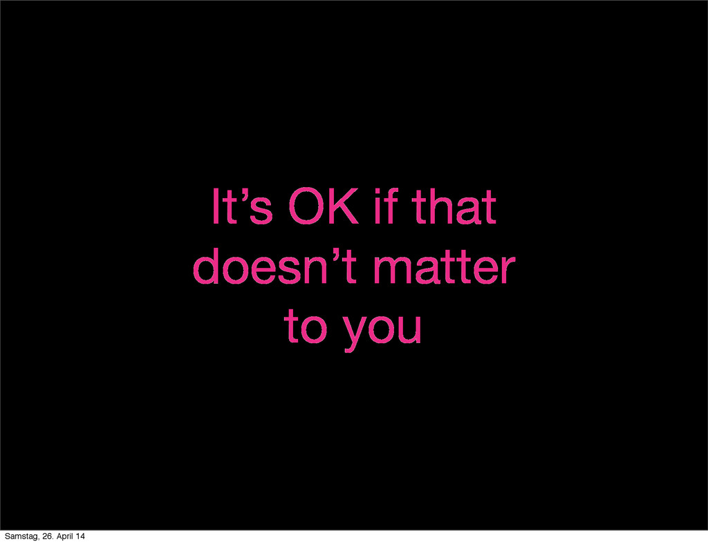 It's OK if that doesn't matter to you Samstag, ...