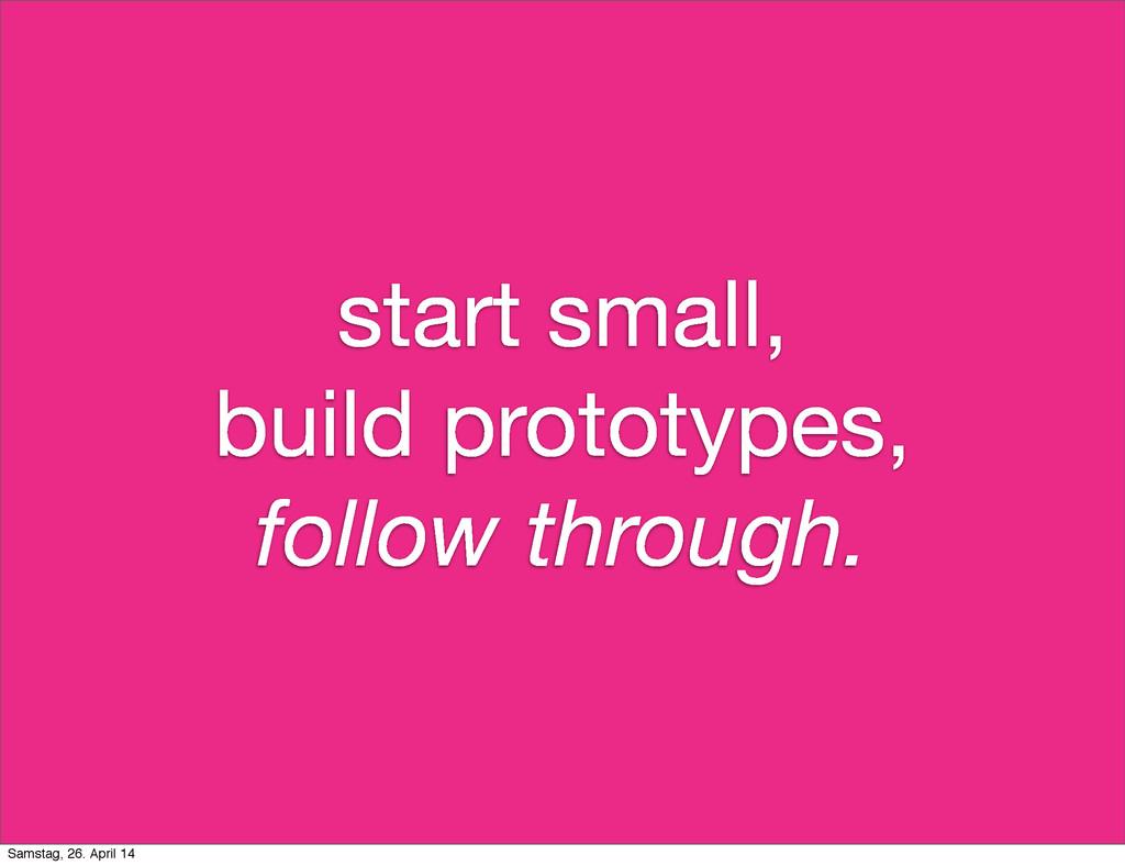 start small, build prototypes, follow through. ...