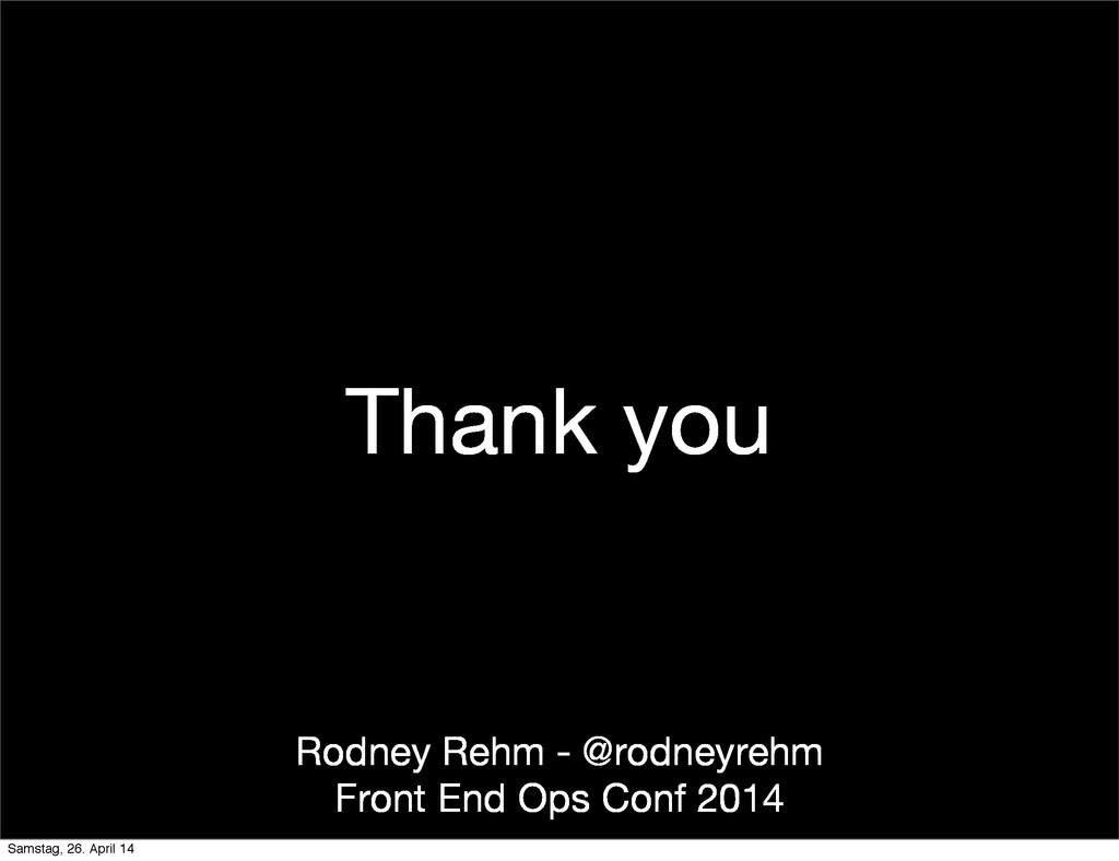 Thank you Rodney Rehm - @rodneyrehm Front End O...
