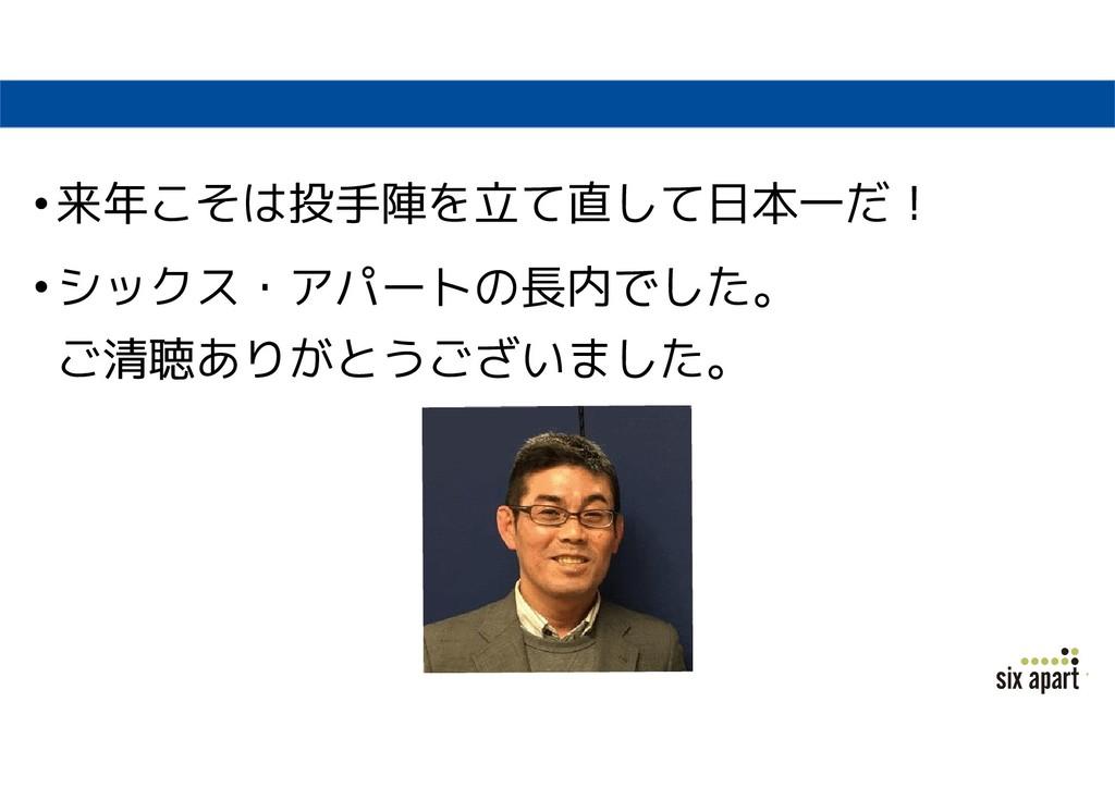•来年こそは投手陣を立て直して日本一だ! •シックス・アパートの長内でした。 ご清聴ありがとう...