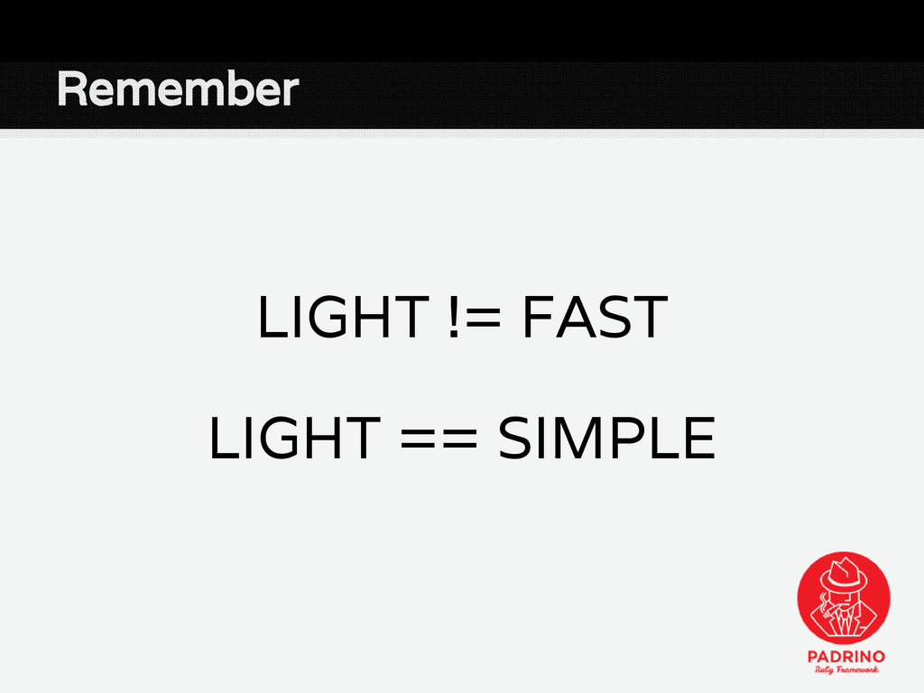 Remember LIGHT != FAST LIGHT == SIMPLE