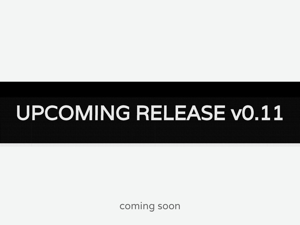 UPCOMING RELEASE v0.11 coming soon