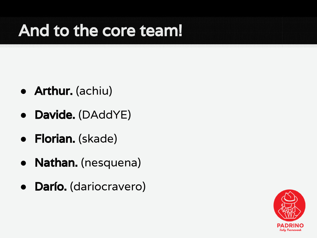 And to the core team! ● Arthur. (achiu) ● David...