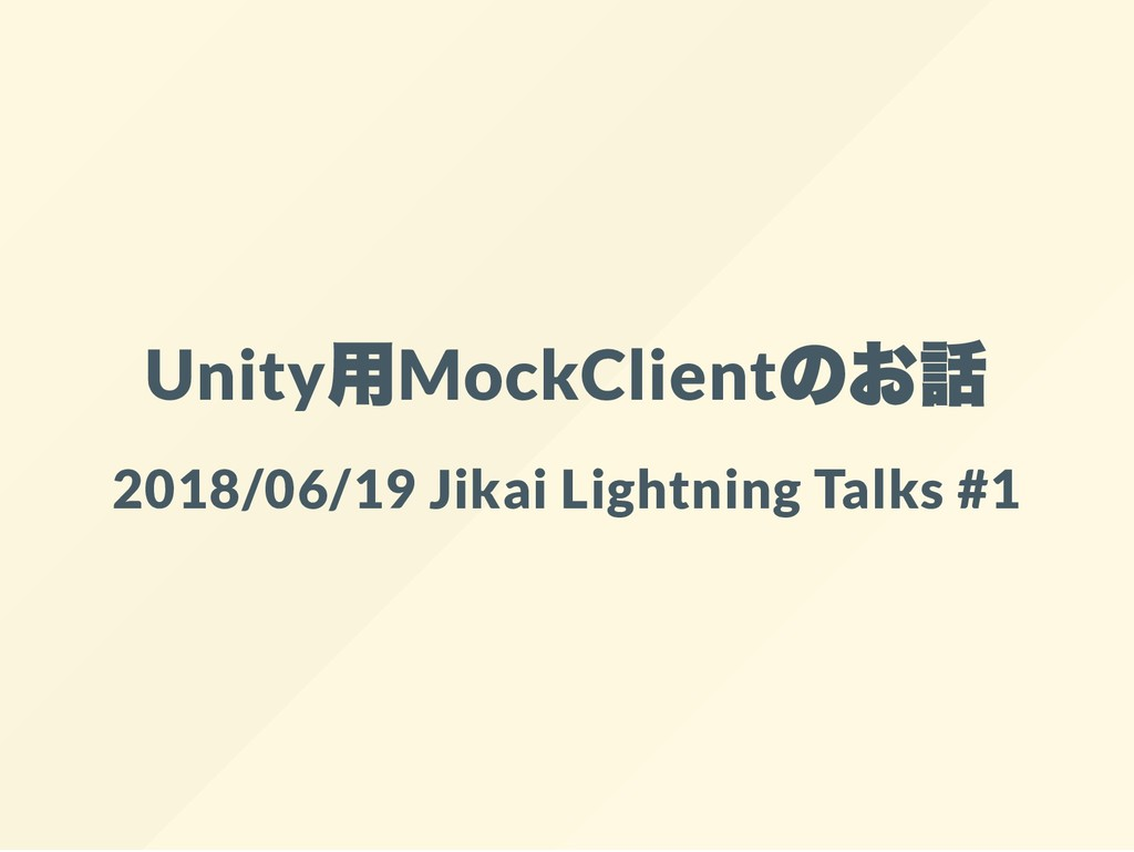 Unity 用MockClient のお話 2018/06/19 Jikai Lightnin...