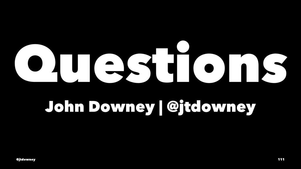 Questions John Downey | @jtdowney @jtdowney 111