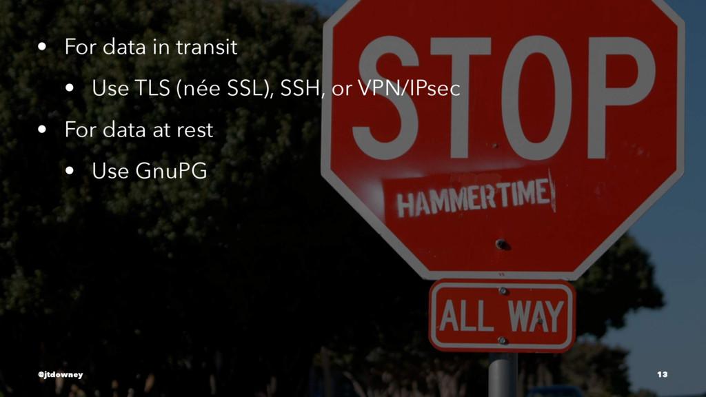 • For data in transit • Use TLS (née SSL), SSH,...