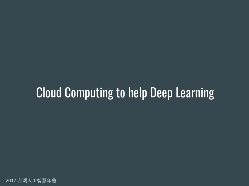 2017 台灣人工智慧年會 Cloud Computing to help Deep Lear...