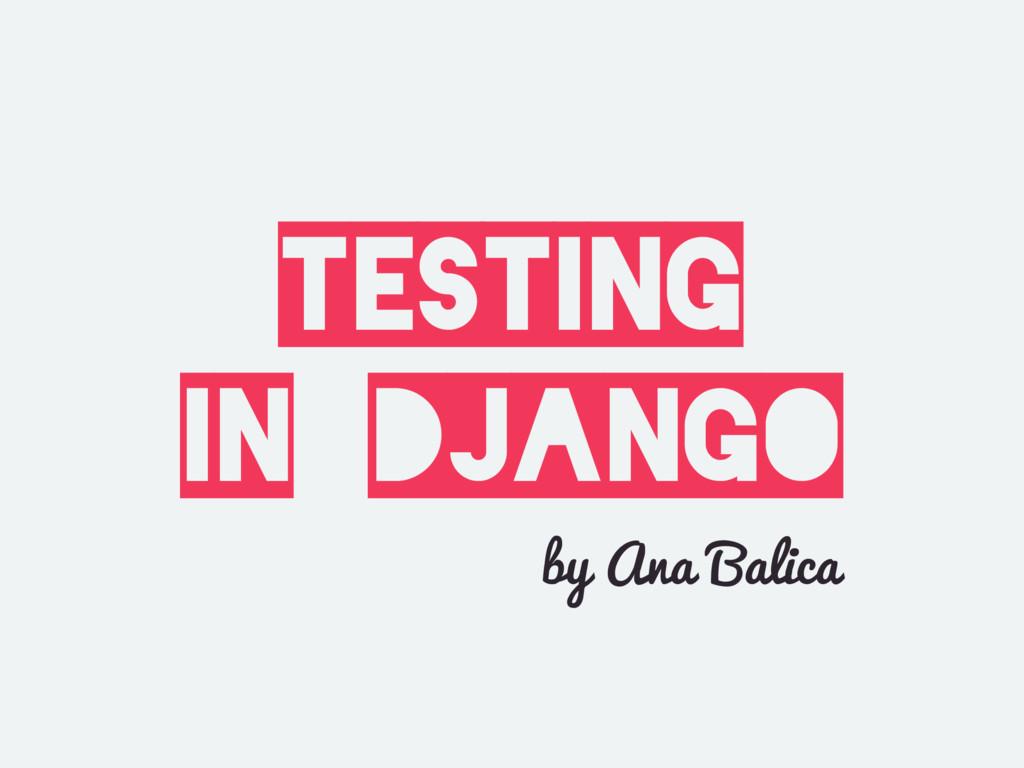 TESTING in DJANGO by Ana Balica