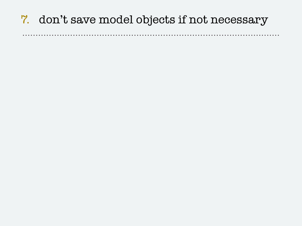 7. don't save model objects if not necessary