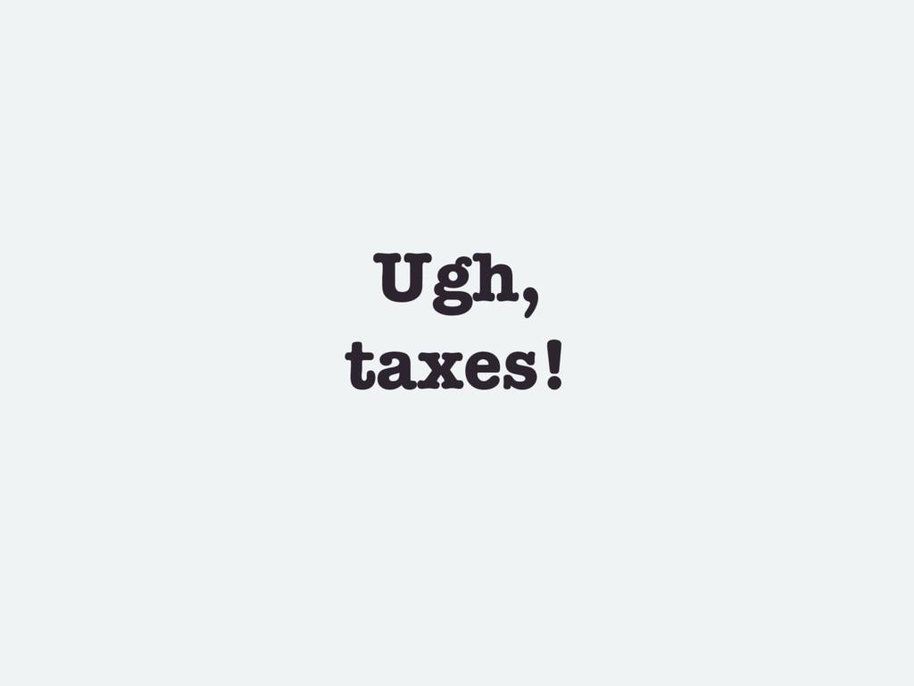 Ugh, taxes!