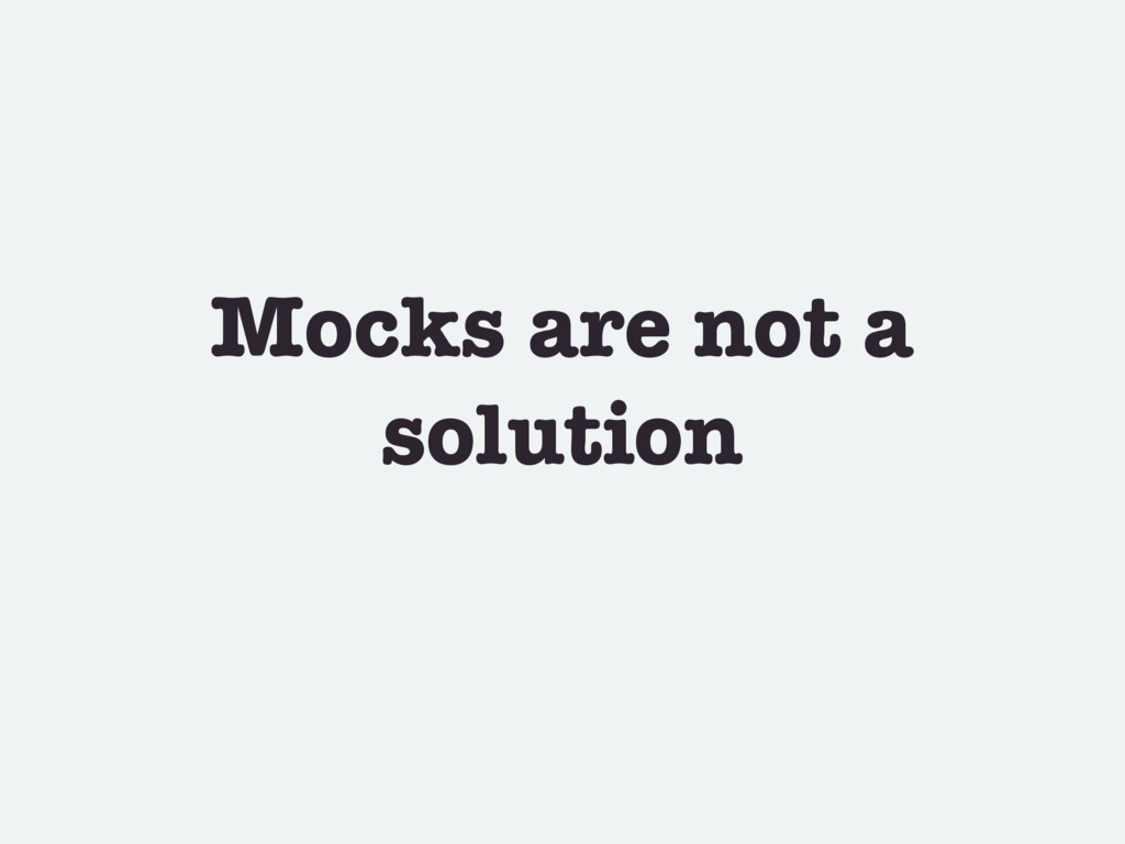 Mocks are not a solution